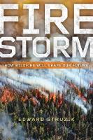 Firestorm How Wildfire Will Shape Our Future by Edward Struzik