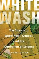 Whitewash The Story of a Weed Killer, Cancer, and the Corruption of Science by Carey Gillam