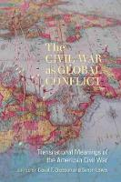 The Civil War as Global Conflict Transnational Meanings of the American Civil War by David T. Gleeson
