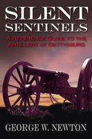 Silent Sentinels A Reference Guide to the Artillery of Gettysburg by George W. Newton
