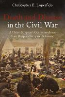 Death and Disease in the Civil War A Union Surgeon's Correspondence from Harpers Ferry to Richmond by Christopher Loperfido