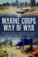 The Marine Corps Way of War The Evolution of the U.S. Marine Corps from Attrition to Maneuver Warfare in the Post-Vietnam Era by Anthony Piscitelli
