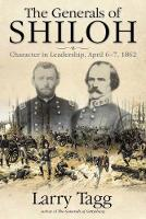 The Generals of Shiloh Character in Leadership, April 6-7, 1862 by Larry Tagg