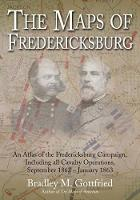 Maps of Fredericksburg An Atlas of the Fredericksburg Campaign, Including All Cavalry Operations, September 18, 1862 - January 22, 1863 by Bradley Gottfried