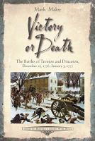 Victory or Death The Battles of Trenton and Princeton, December 25, 1776 - January 3, 1777 by Mark Maloy