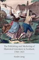The Publishing and Marketing of Illustrated Literature in Scotland, 1760-1825 by Sandro Jung