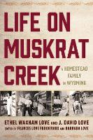 Life on Muskrat Creek A Homestead Family in Wyoming by Ethel Waxham Love, J. David Love