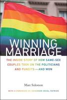 Winning Marriage The Inside Story of How Same-Sex Couples Took on the Politicians and Pundits-and Won by Marc Solomon