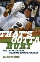 That's Gotta Hurt How Sports Injuries Are Transforming the Games We Watch and the Athletes Who Play Them by David Geier