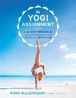 The Yogi Assignment A 30-Day Program for Bringing Yoga Practice and Wisdom to Your Everyday Life by Kino MacGregor