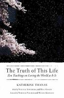 The Truth Of This Life Zen Teachings on Loving the World as It Is by Katherine Thanas