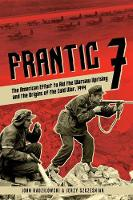 Frantic 7 The American Effort to Aid the Warsaw Uprising and the Origins of the Cold War, 1944 by John Radzilowski