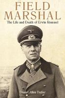 Field Marshal The Life and Death of Erwin Rommel by Daniel Allen Butler