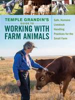 Temple Grandin's Guide to Working with Farm Animals Safe, Humane Livestock Handling Practices for the Small Farm by Temple Grandin