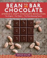 Bean-To-Bar Chocolate America's Craft Choclate Revolution: The Origins, the Makers, and the Mind-Blowing Flavors by Megan Giller