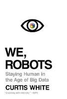 We, Robots Staying Human in the Age of Big Data by Curtis White