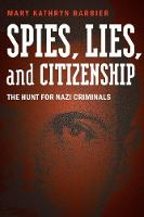 Spies, Lies, and Citizenship The Hunt for Nazi Criminals by Mary Kathryn Barbier, Dennis E. Showalter