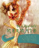 Be a Real-Life Mermaid Unleash Your Inner Siren with a Colorful Swimmable Tail, Seashell Jewelry and Decor, Glamorous Hair and Makeup, Fintastic Persona and More by Virginia Hankins
