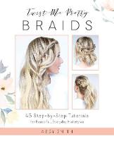 Twist Me Pretty Braids 45 Step-by-Step Tutorials for Beautiful, Everyday Hairstyles by Abby Smith