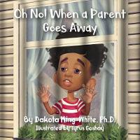 Oh No! When a Parent Goes Away by Dakota King-White
