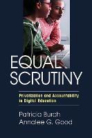 Equal Scrutiny Privatization and Accountability in Digital Education by Patricia Burch, Annalee G. Good
