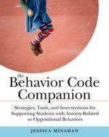 The Behavior Code Companion Strategies, Tools, and Interventions for Supporting Students with Anxiety-Related or Oppositional Behaviors by Jessica Minahan