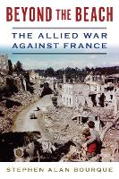 Beyond the Beach The Allied War Against France by Stephen Alan Bourque