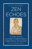 Zen Echoes Classic Koans with Verse Commentaries by Three Female Chan Masters by Beata Grant, Susan Moon