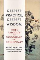 Deepest Practice, Deepest Wisdom Three Fascicles from Shobogenzo with Commentary by Kosho Uchiyama, Tom Wright