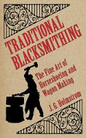 Traditional Blacksmithing The Fine Art of Horseshoeing and Wagon Making by J. G. Holmstrom