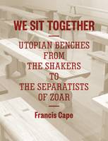 We Sit Together Utopian Benches from the Shakers to the Separatists of Zoar by Francis Cape