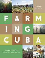 Farming Cuba Urban Agriculture from the Ground Up by Carey Clouse