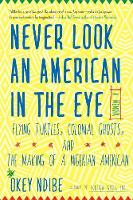 Never Look An American In The Eye A Memoir of Flying Turtles, Colonial Ghosts, and the Making of a Nigerian America by Okey A. Ndibe