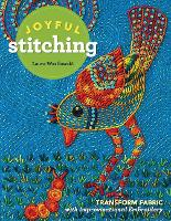 Joyful Stitching Transform Fabric with Improvisational Embroidery by Laura Wasilowski