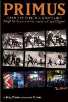 Primus: Over The Electric Grapevine Insight into Primus and the World of Les Claypool by Greg Prato