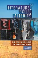Literature, Exile, Alterity The New York Group of Ukrainian Poets by Maria G. Rewakowicz