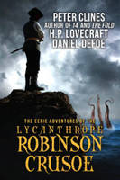 The Eerie Adventures of the Lycanthrope Robinson Crusoe by Peter Clines, H. P. Lovecraft