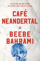 Cafe Neandertal Excavating Our Past in One of Europe's Most Ancient Places by Beebe Bahrami