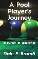 A Pool Player's Journey In Pursuit of Excellence by Dale F Brandt