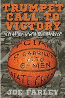 Trumpet Call to Victory The Final Years of Hazelton Saint Gabriel's Basketball by Joe Farley