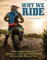 Why We Ride A Psychologist Explains the Motorcyclist's Mind and the Relationship Between Rider, Bike, and Road by Mark Barnes