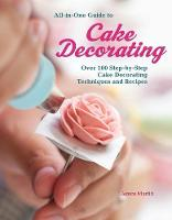 All-In-One Guide to Cake Decorating Over 100 Step-By-Step Cake Decorating Techniques and Recipes by Janice Murfitt