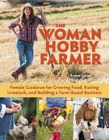 The Woman Hobby Farmer Female Guidance for Growing Food, Raising Livestock, and Building a Farm-Based Business by Karen Lanier