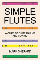 Simple Flutes A Guide to Flute Making and Playing, or How to Make and Play Simple Homemade Musical Instruments from Bamboo, Wood, Clay, Metal, PVC Plastic, or Anything Else by Mark Shepard
