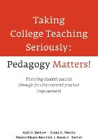 Taking College Teaching Seriously Pedagogy Matters! Fostering Student Success Through Faculty Centered Practice Improvement by Gail O. Mellow, Diana D. Woolis, Marisa Klages-Bombich, Susan G. Restler
