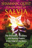 Shamanic Quest for the Spirit of Salvia The Divinatory, Visionary, and Healing Powers of the Sage of the Seers by Ross Heaven