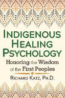 Indigenous Healing Psychology Honoring the Wisdom of the First Peoples by Richard, Ph.D. Katz