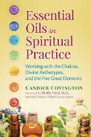 Essential Oils in Spiritual Practice Working with the Chakras, Divine Archetypes, and the Five Great Elements by Candice Covington, Sheila Patel