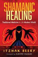 Shamanic Healing Traditional Medicine for the Modern World by Itzhak Beery, Alberto Villoldo