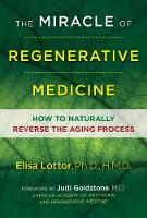 The Miracle of Regenerative Medicine How to Naturally Reverse the Aging Process by Ph.D., HMD, Elisa, Ph.D., HMD Lottor, M.D., Judi, M.D. Goldstone